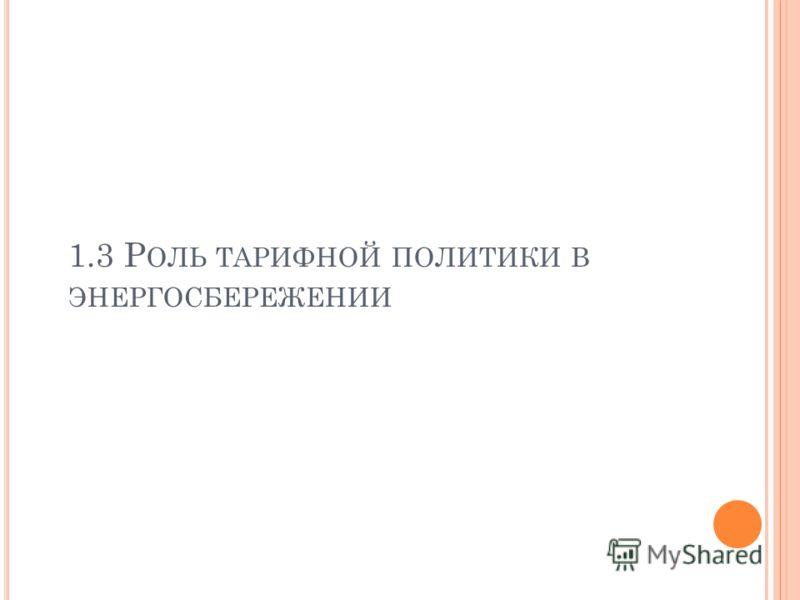 1.3 Р ОЛЬ ТАРИФНОЙ ПОЛИТИКИ В ЭНЕРГОСБЕРЕЖЕНИИ