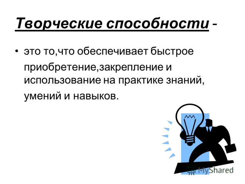 Творческие способности - это то,что обеспечивает быстрое приобретение,закрепление и использование на практике знаний, умений и навыков.