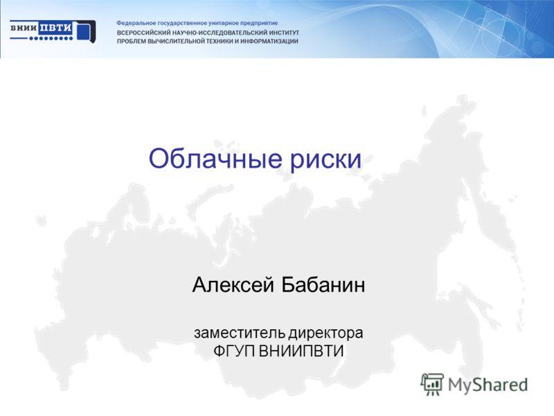 Облачные риски Алексей Бабанин заместитель директора ФГУП ВНИИПВТИ