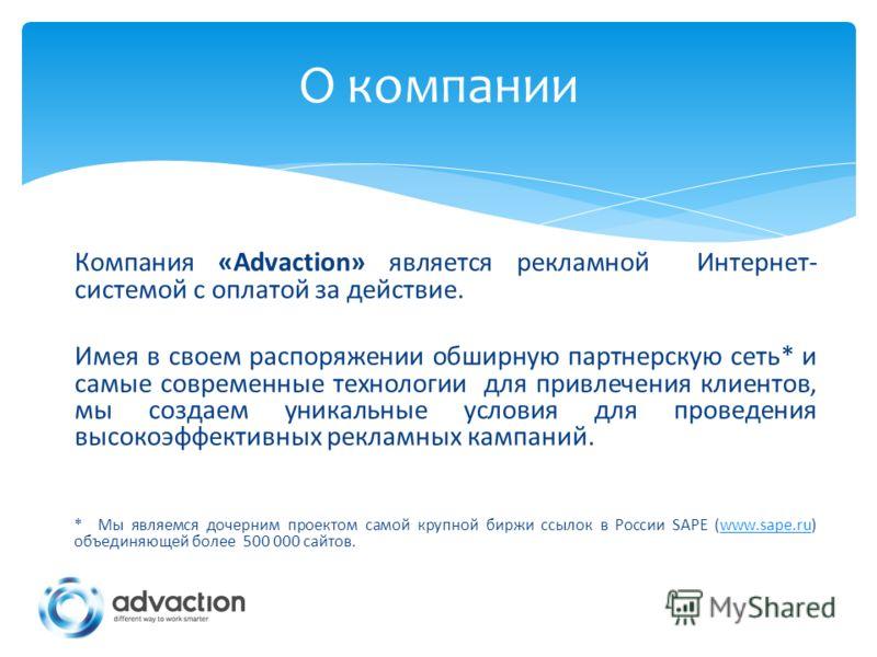 Компания «Advaction» является рекламной Интернет- системой с оплатой за действие. Имея в своем распоряжении обширную партнерскую сеть* и самые современные технологии для привлечения клиентов, мы создаем уникальные условия для проведения высокоэффекти