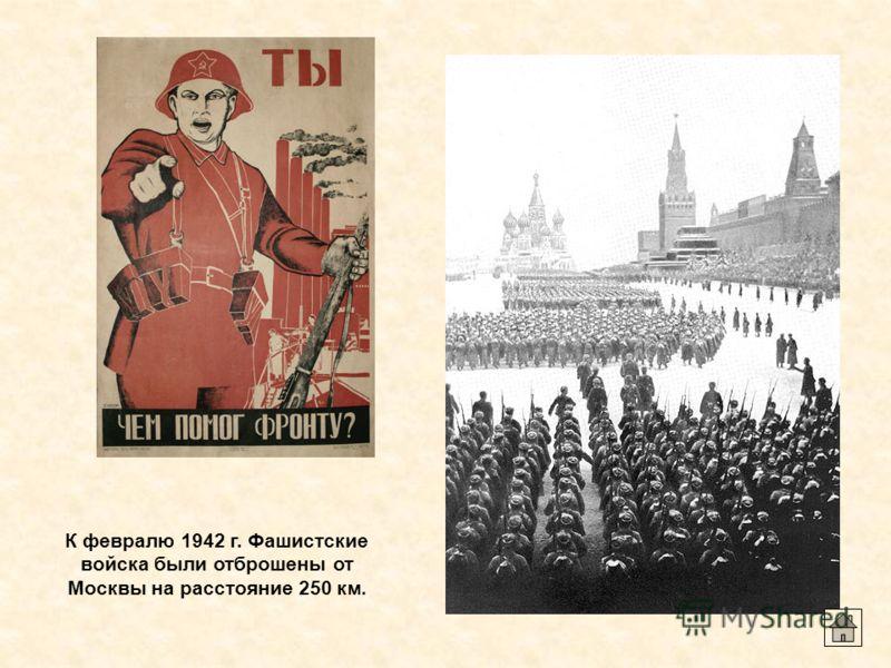 К февралю 1942 г. Фашистские войска были отброшены от Москвы на расстояние 250 км.