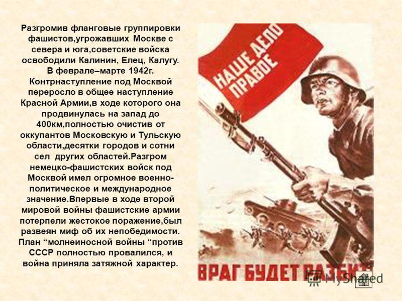 Разгромив фланговые группировки фашистов,угрожавших Москве с севера и юга,советские войска освободили Калинин, Елец, Калугу. В феврале–марте 1942г. Контрнаступление под Москвой переросло в общее наступление Красной Армии,в ходе которого она продвинул