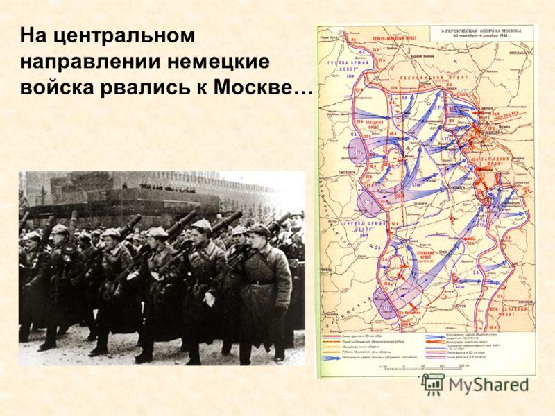 На центральном направлении немецкие войска рвались к Москве…