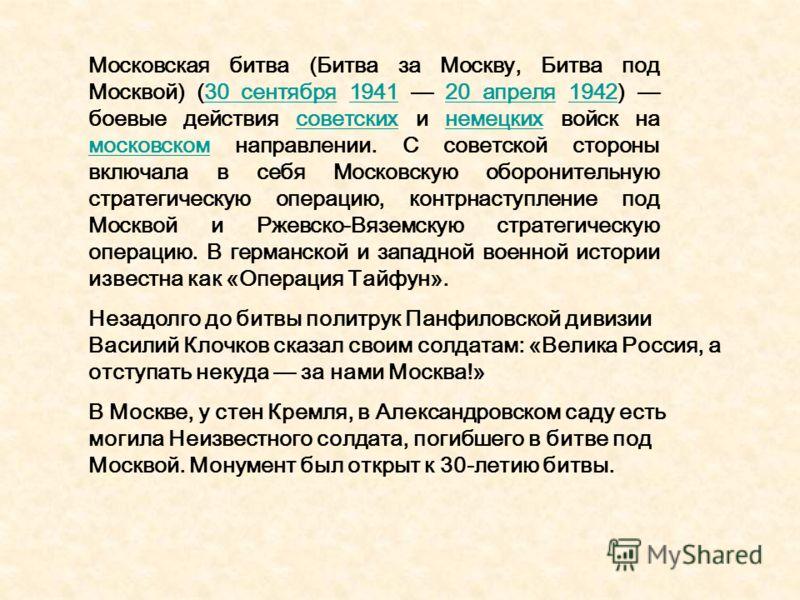 Московская битва (Битва за Москву, Битва под Москвой) (30 сентября 1941 20 апреля 1942) боевые действия советских и немецких войск на московском направлении. С советской стороны включала в себя Московскую оборонительную стратегическую операцию, контр