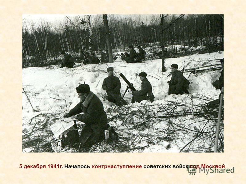 5 декабря 1941г. Началось контрнаступление советских войск под Москвой