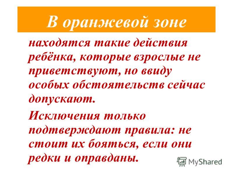 В оранжевой зоне находятся такие действия ребёнка, которые взрослые не приветствуют, но ввиду особых обстоятельств сейчас допускают. Исключения только подтверждают правила: не стоит их бояться, если они редки и оправданы.