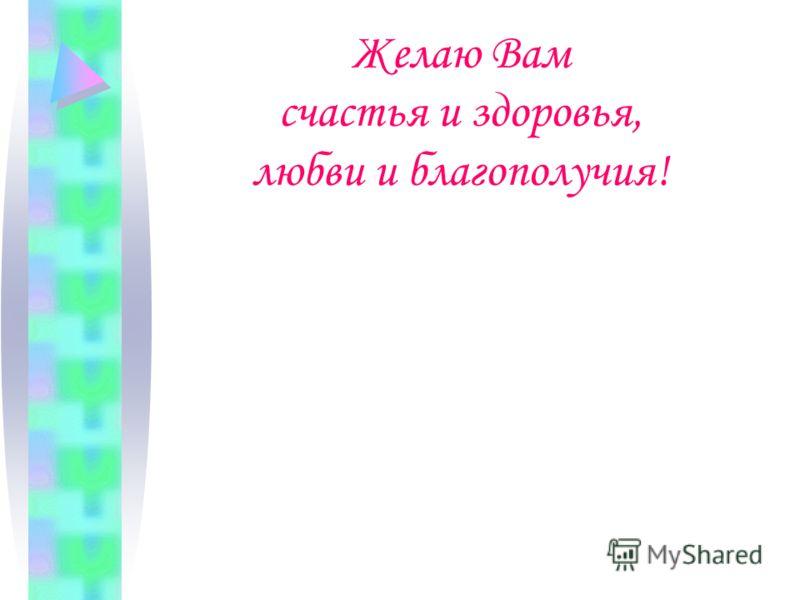 Желаю Вам счастья и здоровья, любви и благополучия!