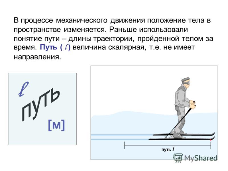 В процессе механического движения положение тела в пространстве изменяется. Раньше использовали понятие пути – длины траектории, пройденной телом за время. Путь ( l ) величина скалярная, т.е. не имеет направления. l [м][м]