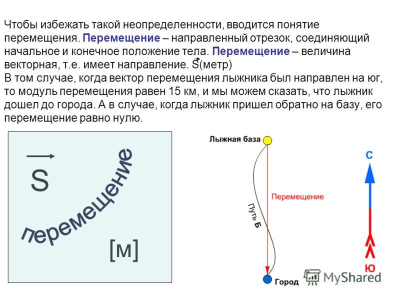 Чтобы избежать такой неопределенности, вводится понятие перемещения. Перемещение – направленный отрезок, соединяющий начальное и конечное положение тела. Перемещение – величина векторная, т.е. имеет направление. S(метр) В том случае, когда вектор пер