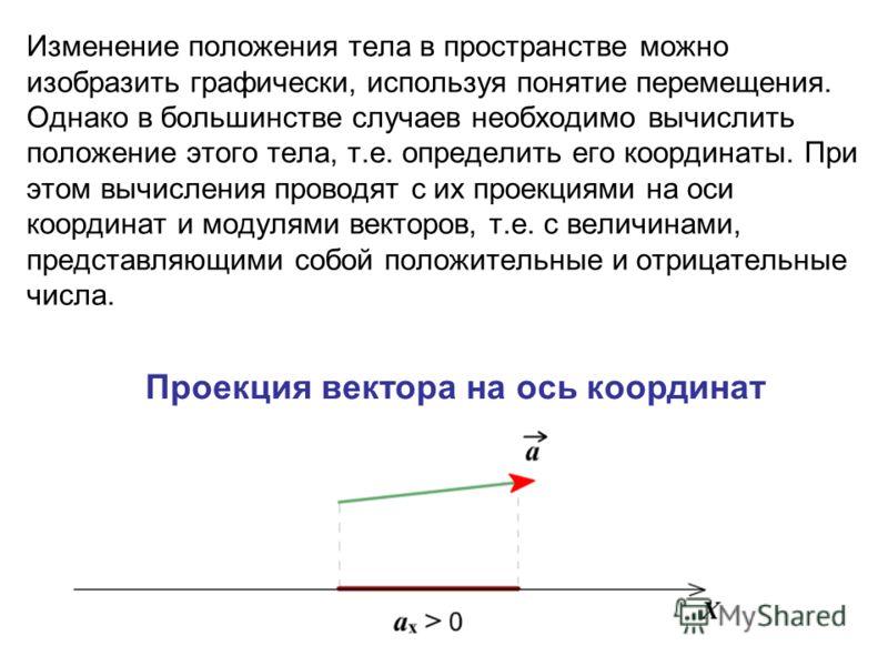 Изменение положения тела в пространстве можно изобразить графически, используя понятие перемещения. Однако в большинстве случаев необходимо вычислить положение этого тела, т.е. определить его координаты. При этом вычисления проводят с их проекциями н