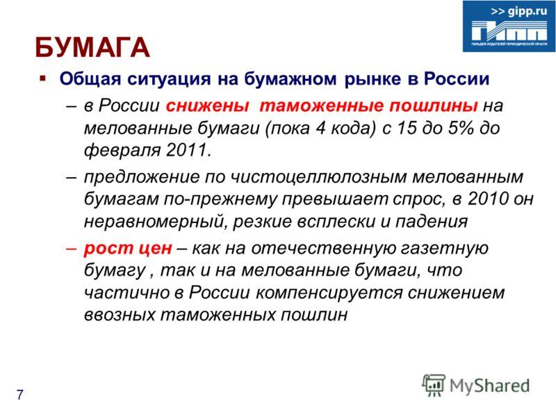 7 БУМАГА Общая ситуация на бумажном рынке в России –в России снижены таможенные пошлины на мелованные бумаги (пока 4 кода) с 15 до 5% до февраля 2011. –предложение по чистоцеллюлозным мелованным бумагам по-прежнему превышает спрос, в 2010 он неравном