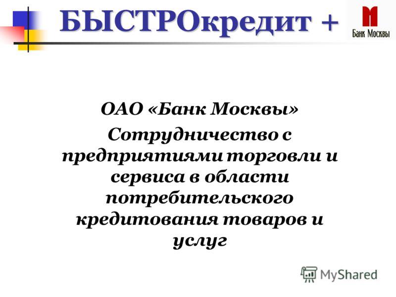 БЫСТРОкредит + ОАО «Банк Москвы» Сотрудничество с предприятиями торговли и сервиса в области потребительского кредитования товаров и услуг
