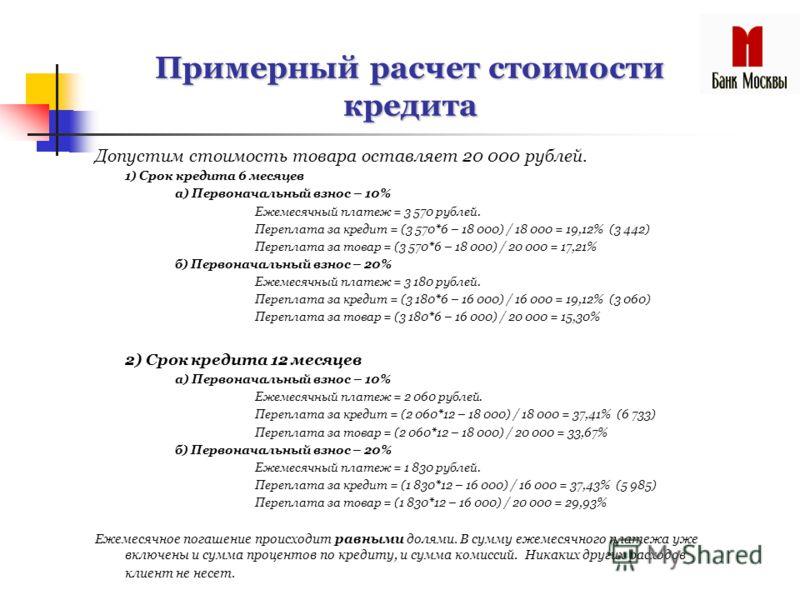 Примерный расчет стоимости кредита Допустим стоимость товара оставляет 20 000 рублей. 1) Срок кредита 6 месяцев а) Первоначальный взнос – 10% Ежемесячный платеж = 3 570 рублей. Переплата за кредит = (3 570*6 – 18 000) / 18 000 = 19,12% (3 442) Перепл