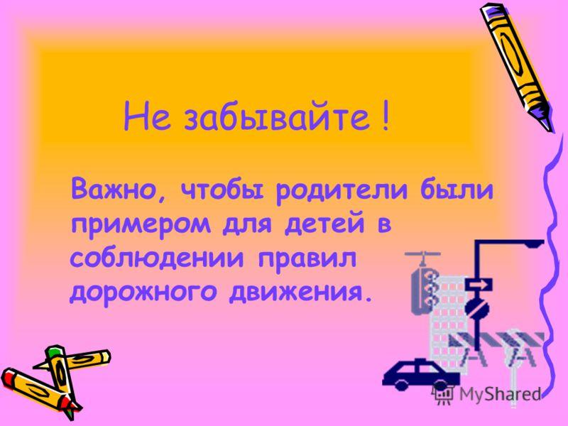 Не забывайте ! Важно, чтобы родители были примером для детей в соблюдении правил дорожного движения.