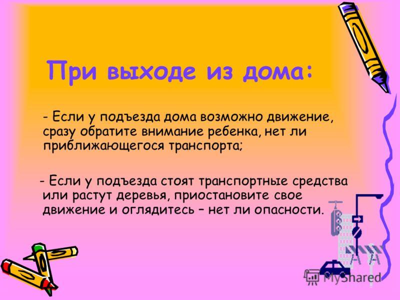 При выходе из дома: - Если у подъезда дома возможно движение, сразу обратите внимание ребенка, нет ли приближающегося транспорта; - Если у подъезда стоят транспортные средства или растут деревья, приостановите свое движение и оглядитесь – нет ли опас