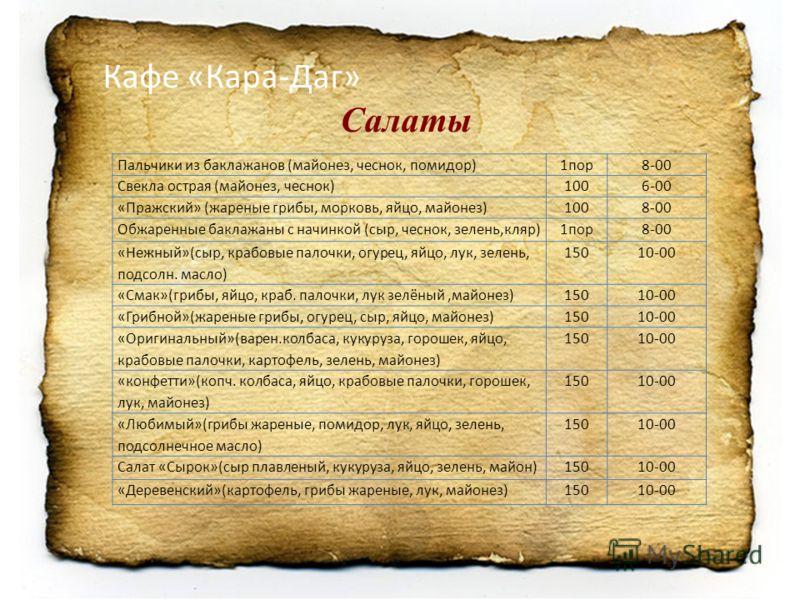 Кафе «Кара-Даг» Салаты Пальчики из баклажанов (майонез, чеснок, помидор)1пор8-00 Свекла острая (майонез, чеснок)1006-00 «Пражский» (жареные грибы, морковь, яйцо, майонез)1008-00 Обжаренные баклажаны с начинкой (сыр, чеснок, зелень,кляр)1пор8-00 «Нежн