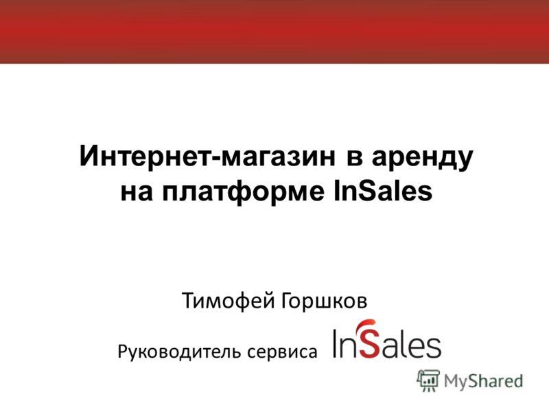 Интернет-магазин в аренду на платформе InSales Тимофей Горшков Руководитель сервиса