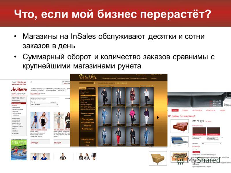 Что, если мой бизнес перерастёт? Магазины на InSales обслуживают десятки и сотни заказов в день Суммарный оборот и количество заказов сравнимы с крупнейшими магазинами рунета