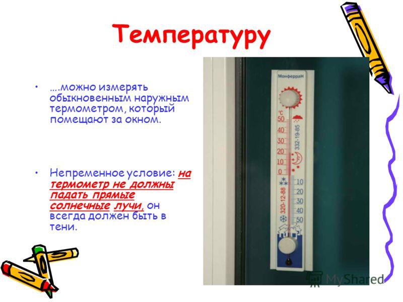 Температуру ….можно измерять обыкновенным наружным термометром, который помещают за окном. Непременное условие: на термометр не должны падать прямые солнечные лучи, он всегда должен быть в тени.