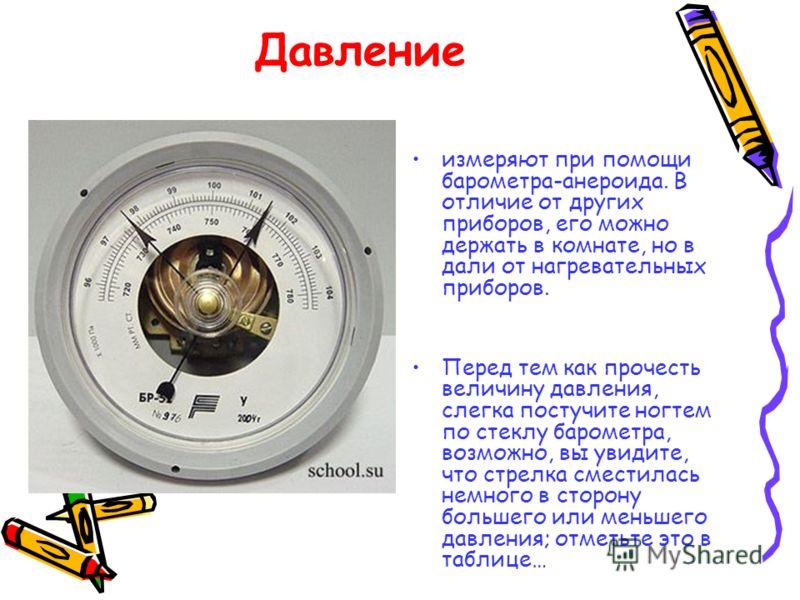 Давление измеряют при помощи барометра-анероида. В отличие от других приборов, его можно держать в комнате, но в дали от нагревательных приборов. Перед тем как прочесть величину давления, слегка постучите ногтем по стеклу барометра, возможно, вы увид