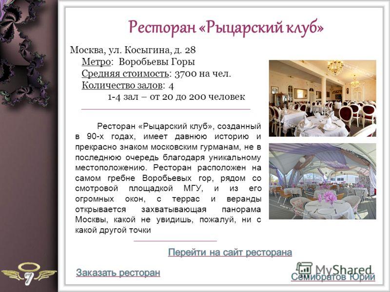 Ресторан «Рыцарский клуб» Ресторан «Рыцарский клуб», созданный в 90-х годах, имеет давнюю историю и прекрасно знаком московским гурманам, не в последнюю очередь благодаря уникальному местоположению. Ресторан расположен на самом гребне Воробьевых гор,