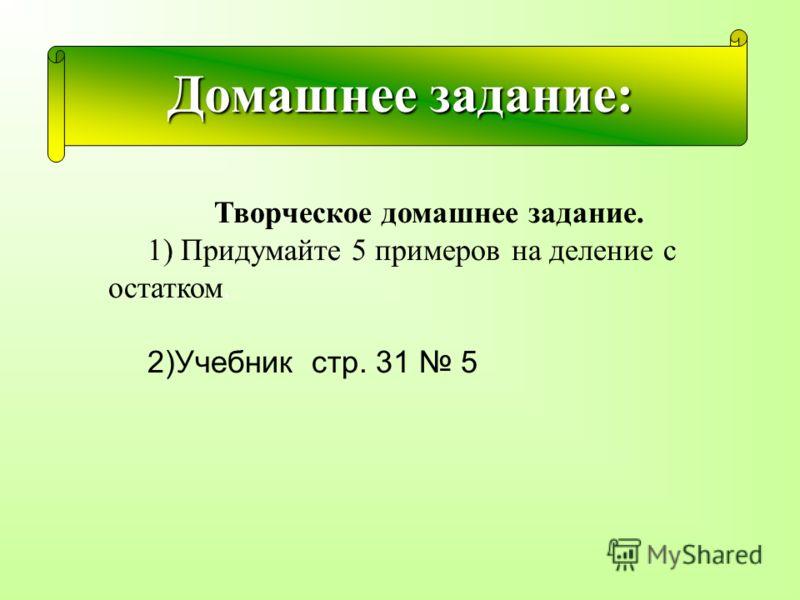 Домашнее задание:. Творческое домашнее задание. 1) Придумайте 5 примеров на деление с остатком. 2)Учебник стр. 31 5