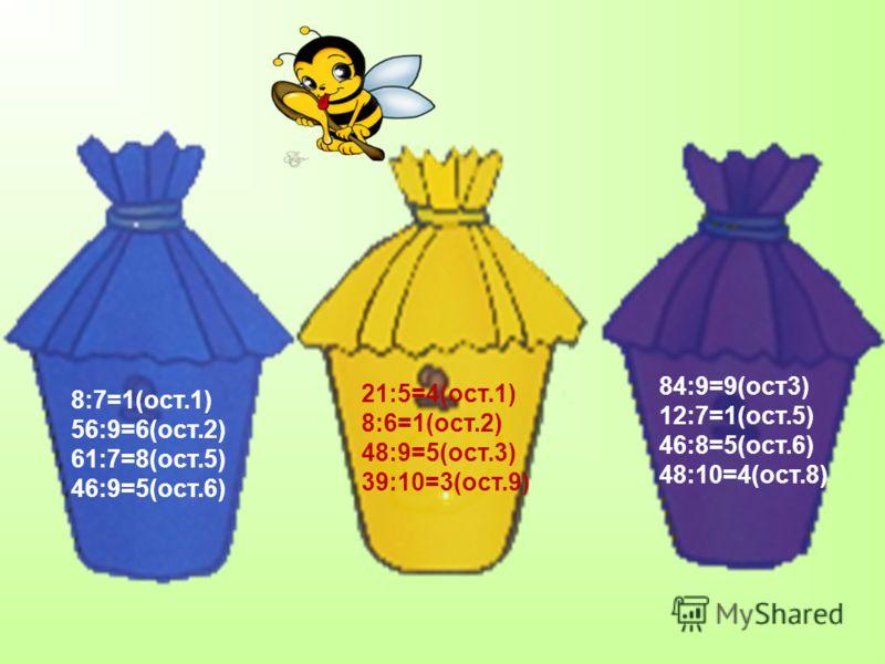 8:7=1(ост.1) 56:9=6(ост.2) 61:7=8(ост.5) 46:9=5(ост.6) 21:5=4(ост.1) 8:6=1(ост.2) 48:9=5(ост.3) 39:10=3(ост.9) 84:9=9(ост3) 12:7=1(ост.5) 46:8=5(ост.6) 48:10=4(ост.8)