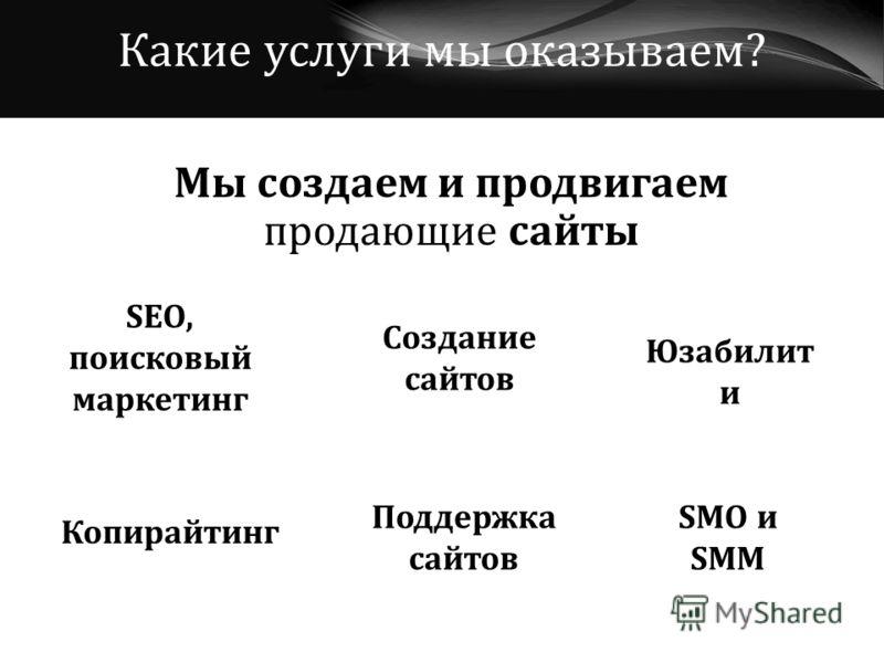 Мы создаем и продвигаем продающие сайты Какие услуги мы оказываем? Создание сайтов SEO, поисковый маркетинг Поддержка сайтов Юзабилит и Копирайтинг SMO и SMM