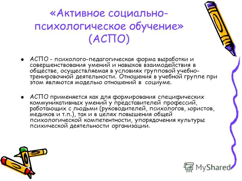 «Активное социально- психологическое обучение» (АСПО) АСПО - психолого-педагогическая форма выработки и совершенствования умений и навыков взаимодействия в обществе, осуществляемая в условиях групповой учебно- тренировочной деятельности. Отношения в