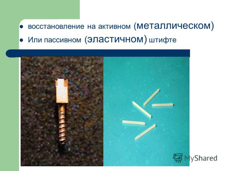 восстановление на активном ( металлическом) Или пассивном ( эластичном) штифте