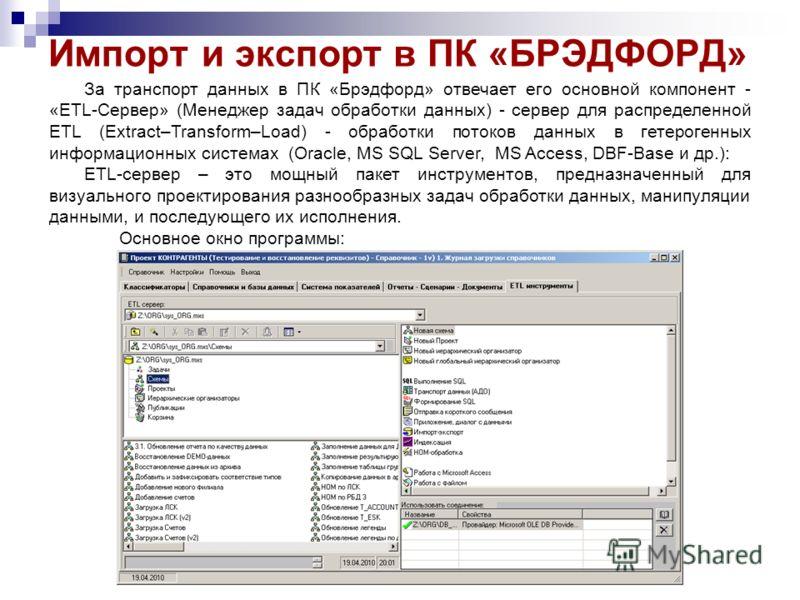 Импорт и экспорт в ПК «БРЭДФОРД» За транспорт данных в ПК «Брэдфорд» отвечает его основной компонент - «ETL-Сервер» (Менеджер задач обработки данных) - сервер для распределенной ETL (Extract–Transform–Load) - обработки потоков данных в гетерогенных и