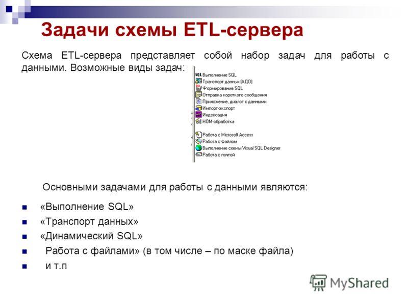 Задачи схемы ETL-сервера Схема ETL-сервера представляет собой набор задач для работы с данными. Возможные виды задач: Основными задачами для работы с данными являются: «Выполнение SQL» «Транспорт данных» «Динамический SQL» Работа с файлами» (в том чи