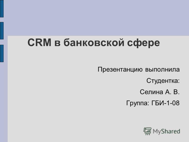 CRM в банковской сфере Презентанцию выполнила Студентка: Селина А. В. Группа: ГБИ-1-08