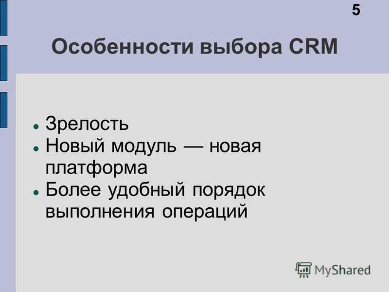 Особенности выбора CRM Зрелость Новый модуль новая платформа Более удобный порядок выполнения операций 5