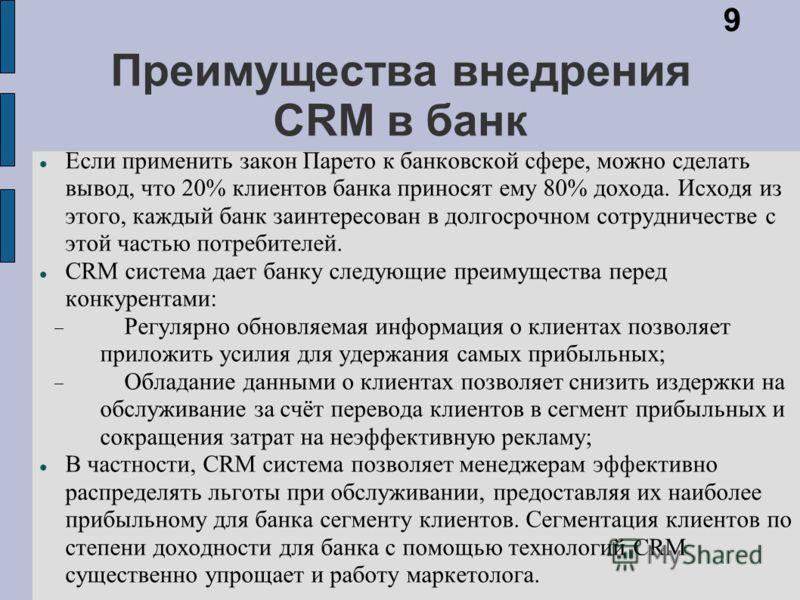 Преимущества внедрения CRM в банк Если применить закон Парето к банковской сфере, можно сделать вывод, что 20% клиентов банка приносят ему 80% дохода. Исходя из этого, каждый банк заинтересован в долгосрочном сотрудничестве с этой частью потребителей