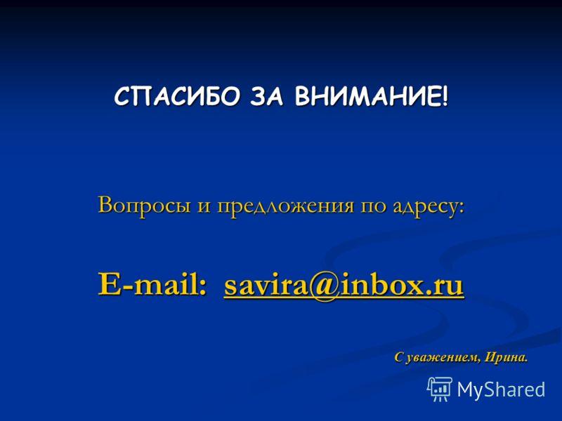 СПАСИБО ЗА ВНИМАНИЕ! Вопросы и предложения по адресу: E-mail: savira@inbox.ru savira@inbox.ru С уважением, Ирина.