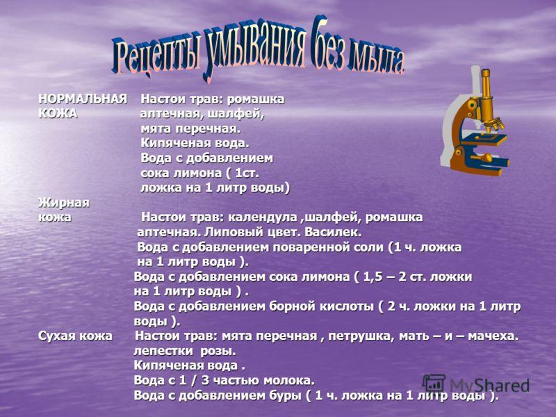 НОРМАЛЬНАЯ Настои трав: ромашка КОЖА аптечная, шалфей, мята перечная. мята перечная. Кипяченая вода. Кипяченая вода. Вода с добавлением Вода с добавлением сока лимона ( 1ст. сока лимона ( 1ст. ложка на 1 литр воды) ложка на 1 литр воды)Жирная кожа На