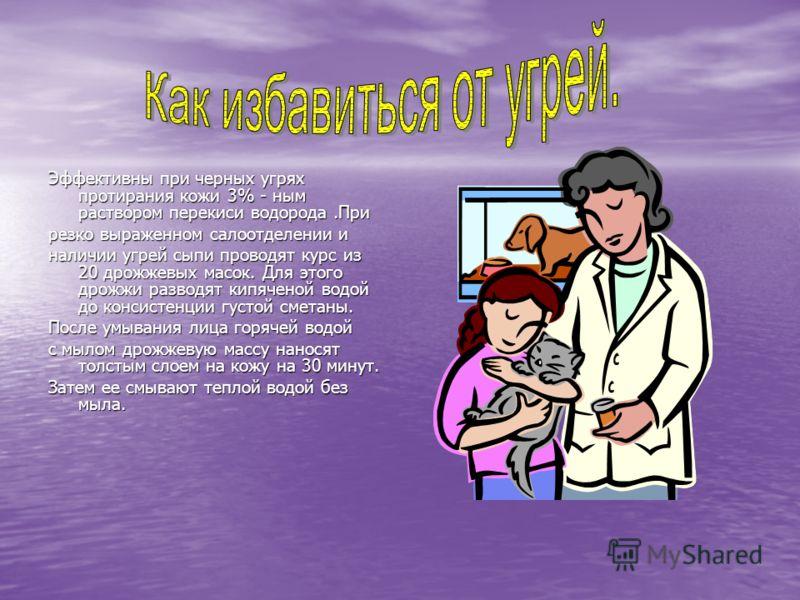 Эффективны при черных угрях протирания кожи 3% - ным раствором перекиси водорода.При резко выраженном салоотделении и наличии угрей сыпи проводят курс из 20 дрожжевых масок. Для этого дрожжи разводят кипяченой водой до консистенции густой сметаны. По