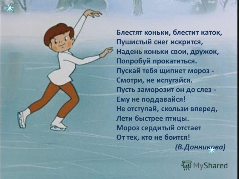 Блестят коньки, блестит каток, Пушистый снег искрится, Надень коньки свои, дружок, Попробуй прокатиться. Пускай тебя щипнет мороз - Смотри, не испугайся. Пусть заморозит он до слез - Ему не поддавайся! Не отступай, скользи вперед, Лети быстрее птицы.