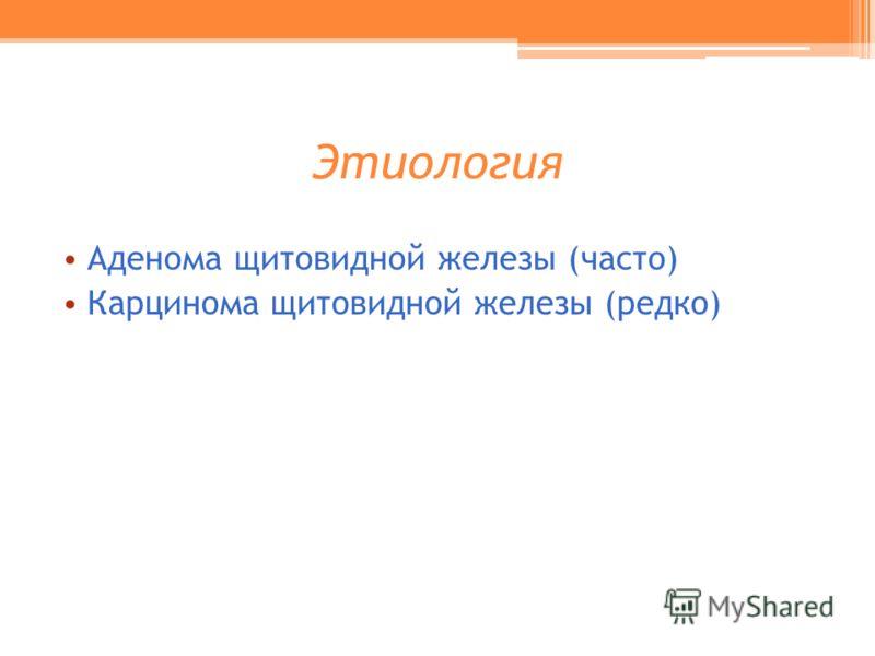 Этиология Аденома щитовидной железы (часто) Карцинома щитовидной железы (редко)