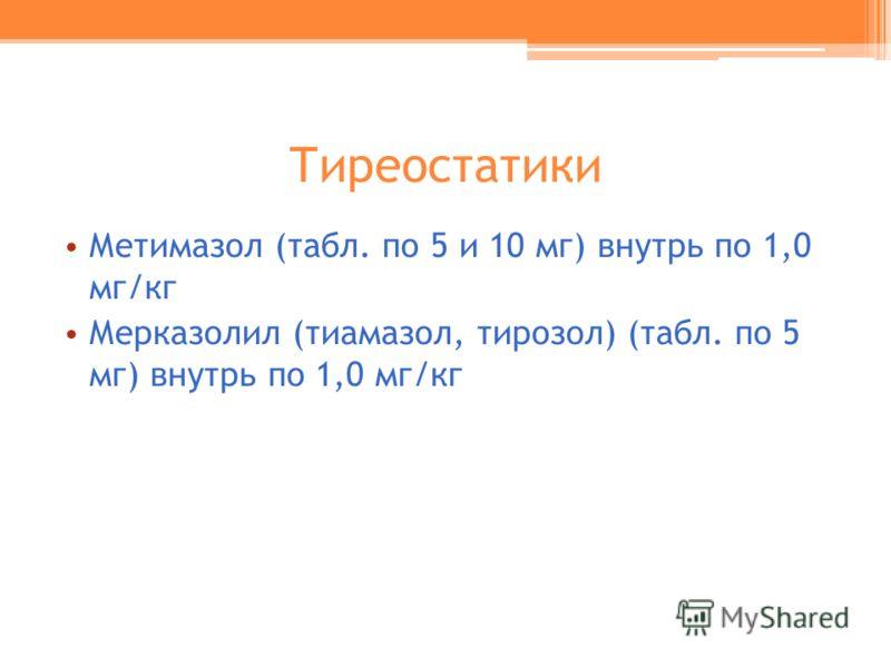 Тиреостатики Метимазол (табл. по 5 и 10 мг) внутрь по 1,0 мг/кг Мерказолил (тиамазол, тирозол) (табл. по 5 мг) внутрь по 1,0 мг/кг