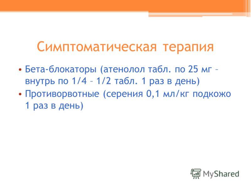 Симптоматическая терапия Бета-блокаторы (атенолол табл. по 25 мг – внутрь по 1/4 – 1/2 табл. 1 раз в день) Противорвотные (серения 0,1 мл/кг подкожо 1 раз в день)