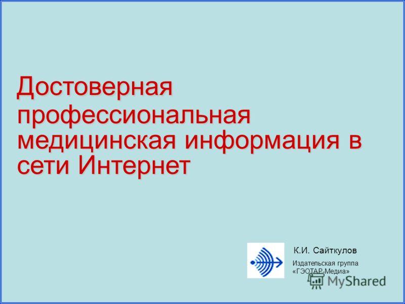 Достоверная профессиональная медицинская информация в сети Интернет Издательская группа «ГЭОТАР-Медиа» К.И. Сайткулов