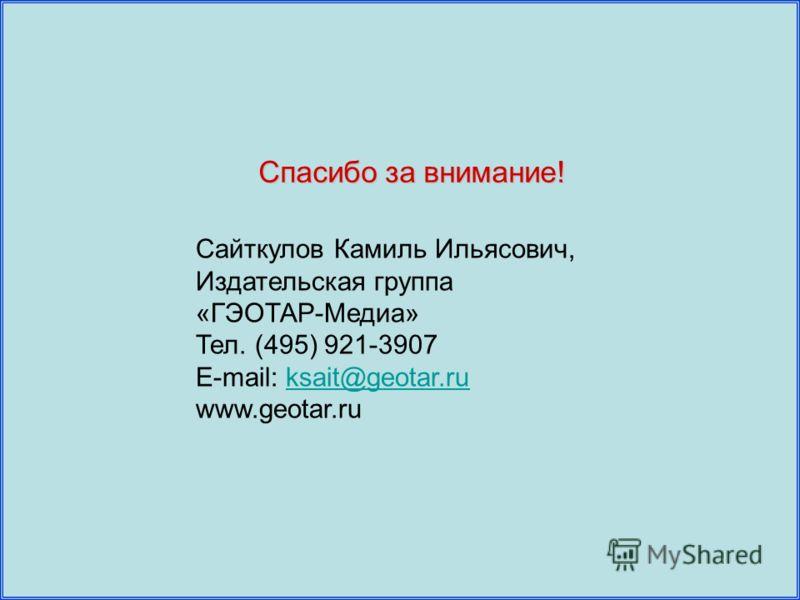 Спасибо за внимание! Сайткулов Камиль Ильясович, Издательская группа «ГЭОТАР-Медиа» Тел. (495) 921-3907 E-mail: ksait@geotar.ruksait@geotar.ru www.geotar.ru