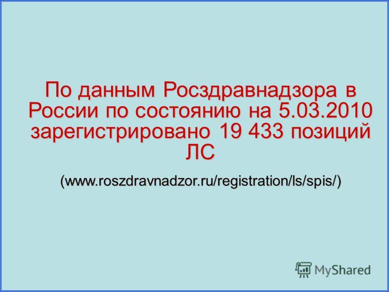 По данным Росздравнадзора в России по состоянию на 5.03.2010 зарегистрировано 19 433 позиций ЛС (www.roszdravnadzor.ru/registration/ls/spis/)