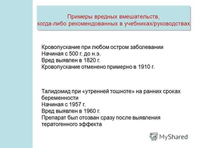 Примеры вредных вмешательств, когда-либо рекомендованных в учебниках/руководствах Примеры вредных вмешательств, когда-либо рекомендованных в учебниках/руководствах Кровопускание при любом остром заболевании Начиная с 500 г. до н.э. Вред выявлен в 182