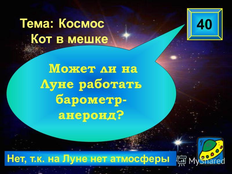 Нет, т.к. на Луне нет атмосферы 40 Может ли на Луне работать барометр- анероид? Тема: Космос Кот в мешке