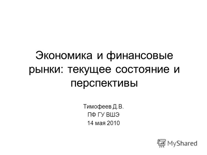 Экономика и финансовые рынки: текущее состояние и перспективы Тимофеев Д.В. ПФ ГУ ВШЭ 14 мая 2010