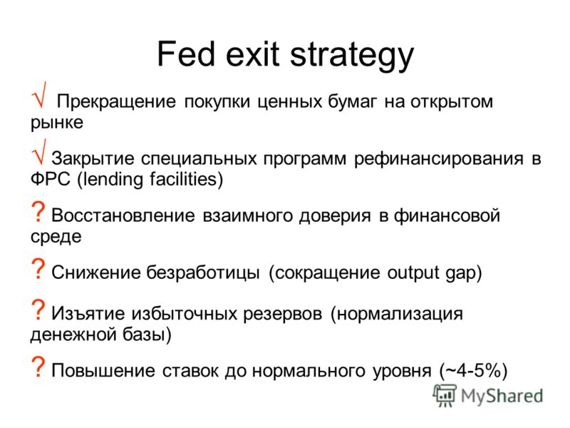 Fed exit strategy Прекращение покупки ценных бумаг на открытом рынке Закрытие специальных программ рефинансирования в ФРС (lending facilities) ? Восстановление взаимного доверия в финансовой среде ? Снижение безработицы (сокращение output gap) ? Изъя