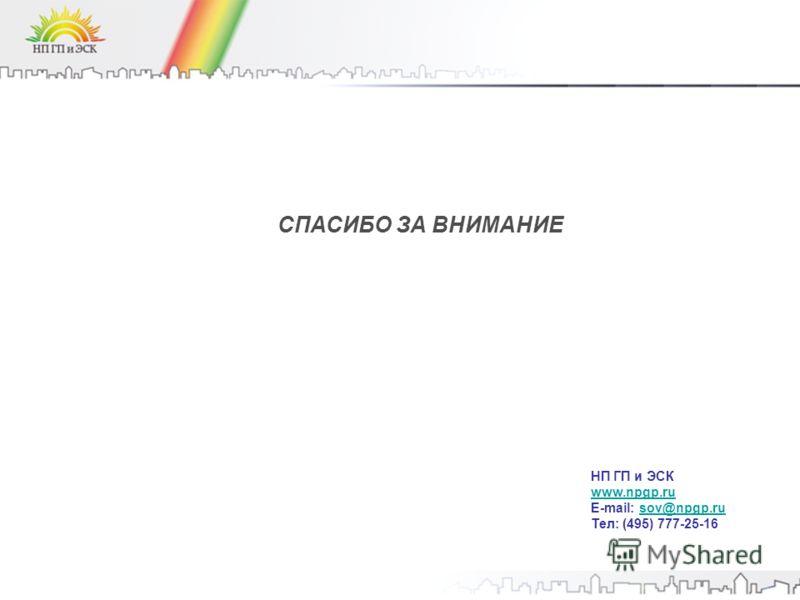 СПАСИБО ЗА ВНИМАНИЕ НП ГП и ЭСК www.npgp.ru E-mail: sov@npgp.rusov@npgp.ru Тел: (495) 777-25-16
